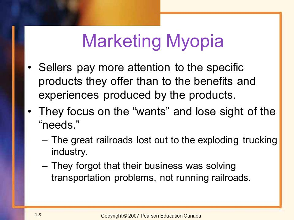 Marketing Myopia Sellers pay more attention to the specific products they offer than to the benefits and experiences produced by the products.