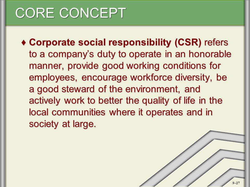 Corporate social responsibility (CSR) refers to a company's duty to operate in an honorable manner, provide good working conditions for employees, encourage workforce diversity, be a good steward of the environment, and actively work to better the quality of life in the local communities where it operates and in society at large.