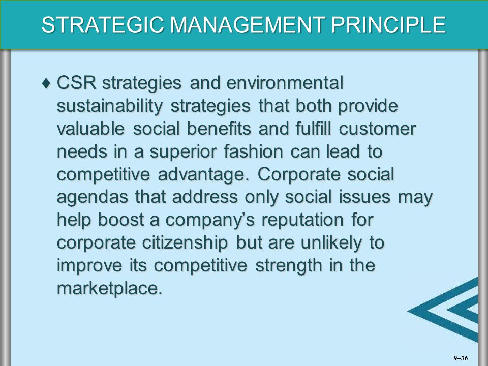 CSR strategies and environmental sustainability strategies that both provide valuable social benefits and fulfill customer needs in a superior fashion can lead to competitive advantage. Corporate social agendas that address only social issues may help boost a company's reputation for corporate citizenship but are unlikely to improve its competitive strength in the marketplace.