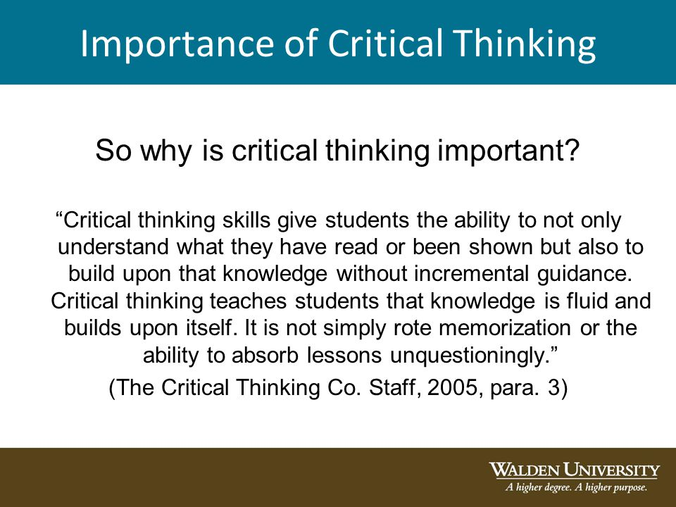 importance of critical thinking in our society When faculty have a vague notion of critical thinking, or reduce it to a single-discipline model (as in teaching critical thinking through a logic or a study skills paradigm), it impedes their ability to identify ineffective, or develop more effective, teaching practices.