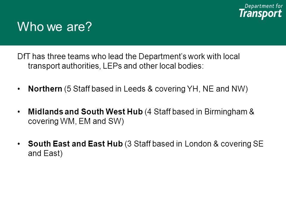 Who we are DfT has three teams who lead the Department's work with local transport authorities, LEPs and other local bodies: