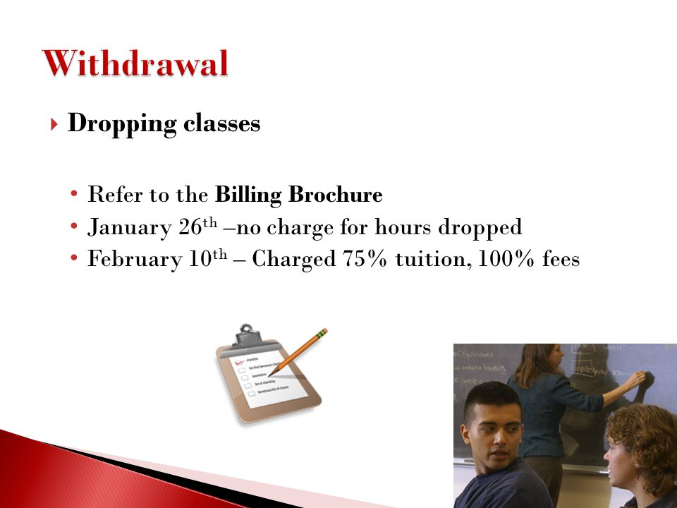 Withdrawal Dropping classes Refer to the Billing Brochure