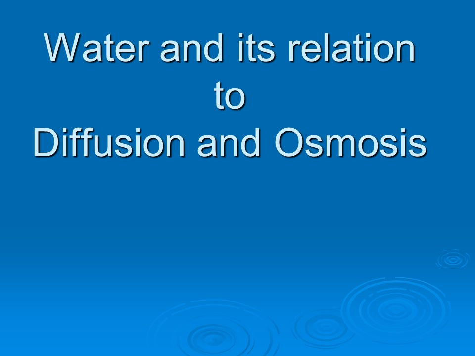 Water and its relation to Diffusion and Osmosis