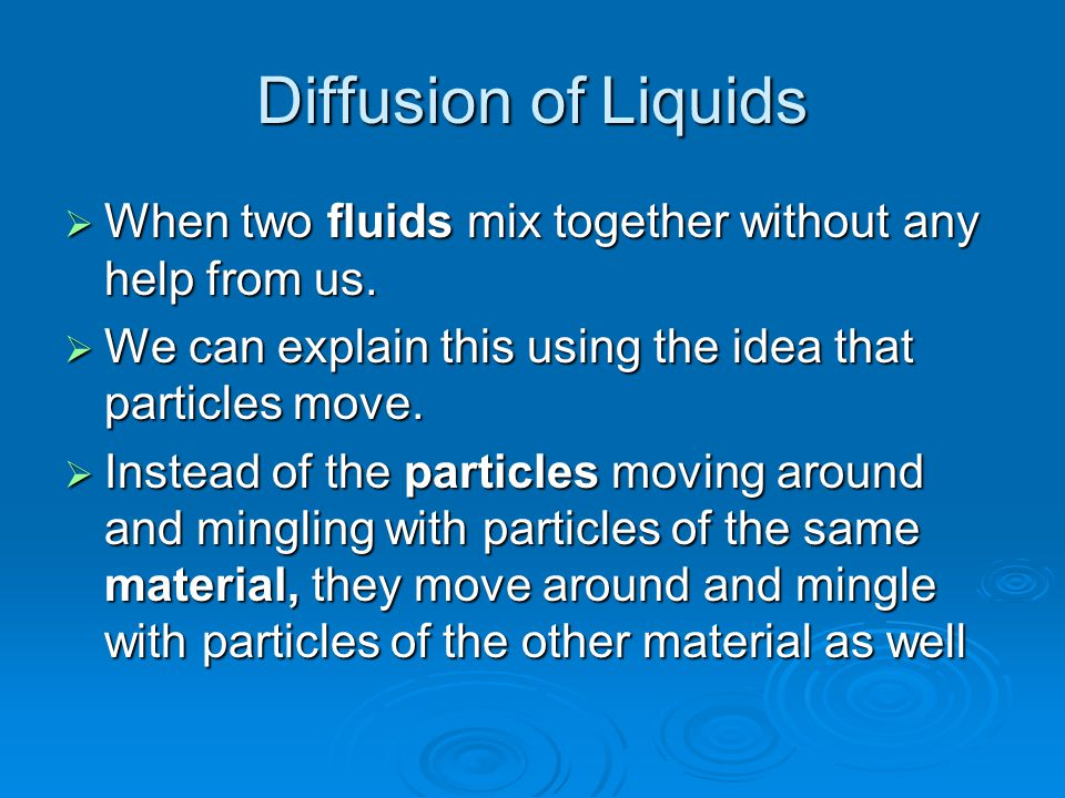 Diffusion of Liquids When two fluids mix together without any help from us. We can explain this using the idea that particles move.