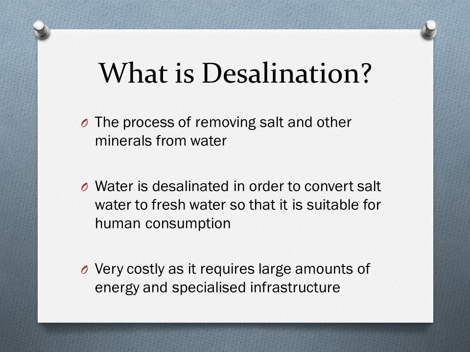 What is Desalination The process of removing salt and other minerals from water.