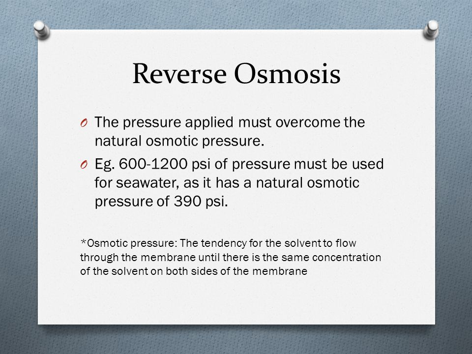Reverse Osmosis The pressure applied must overcome the natural osmotic pressure.