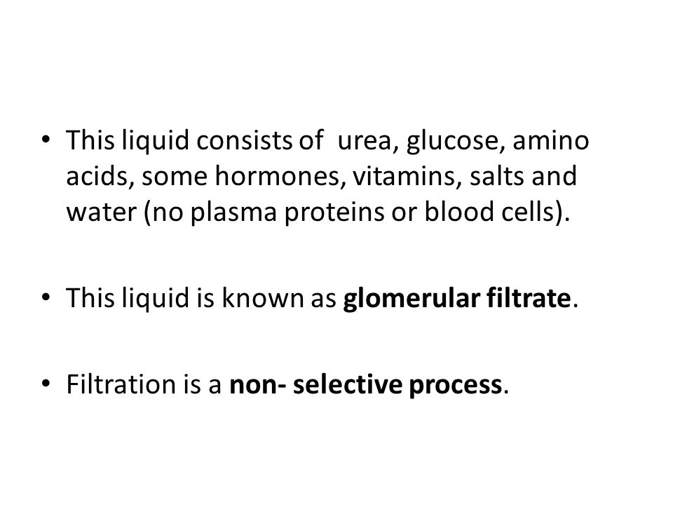 This liquid consists of urea, glucose, amino acids, some hormones, vitamins, salts and water (no plasma proteins or blood cells).