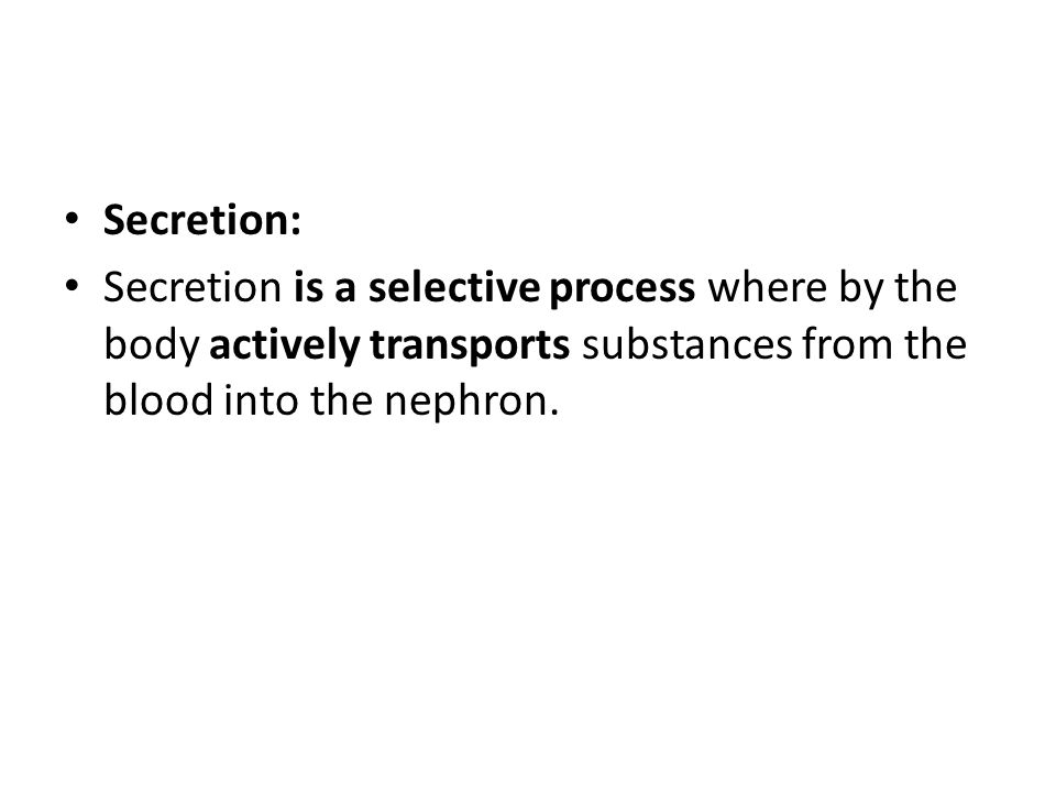 Secretion: Secretion is a selective process where by the body actively transports substances from the blood into the nephron.