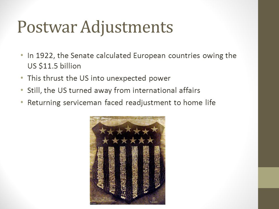 Postwar Adjustments In 1922, the Senate calculated European countries owing the US $11.5 billion. This thrust the US into unexpected power.