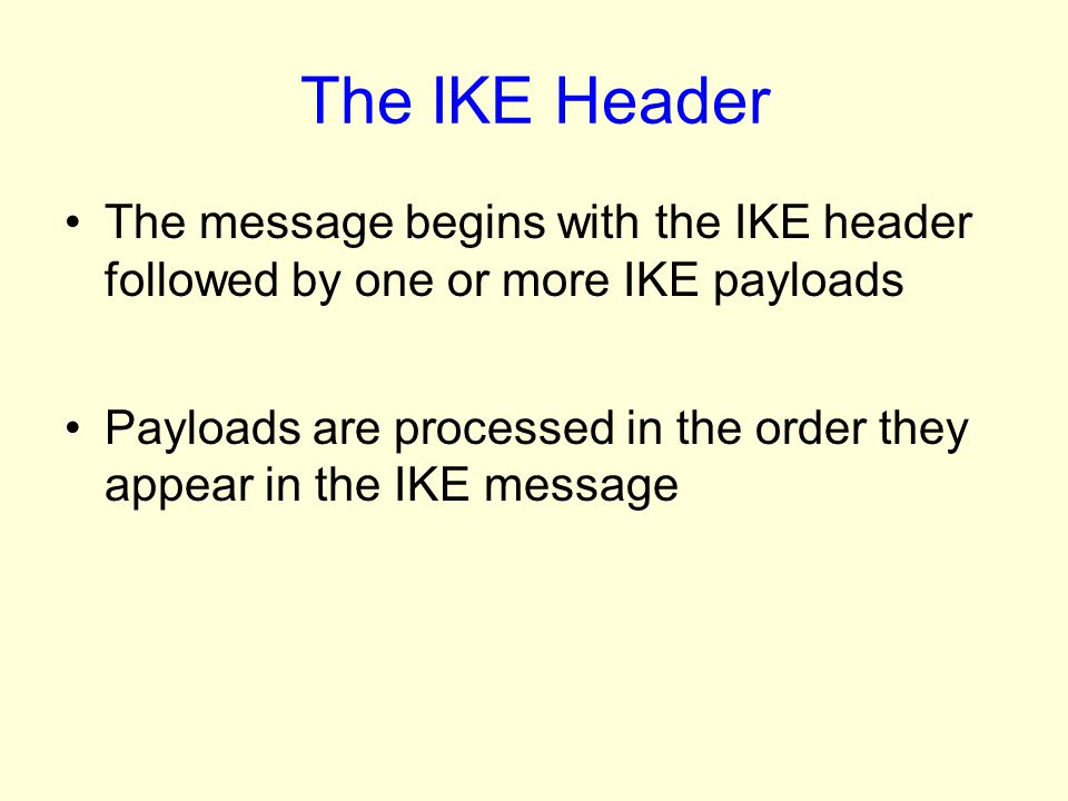 The IKE Header The message begins with the IKE header followed by one or more IKE payloads.