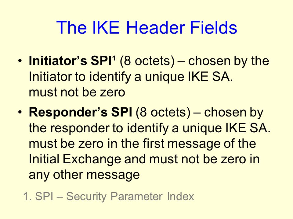 The IKE Header Fields Initiator's SPI¹ (8 octets) – chosen by the Initiator to identify a unique IKE SA. must not be zero.