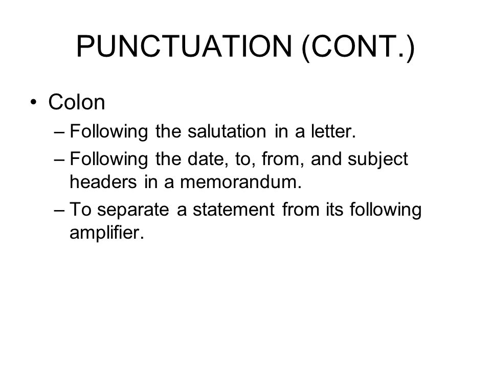 PUNCTUATION (CONT.) Colon Following the salutation in a letter.