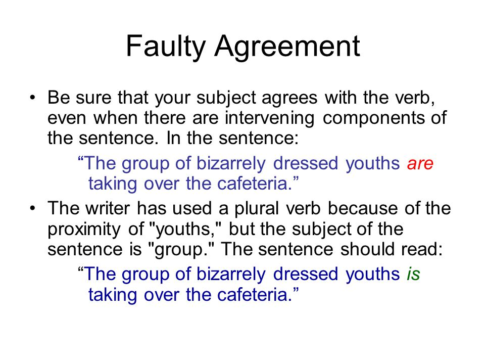 Faulty Agreement Be sure that your subject agrees with the verb, even when there are intervening components of the sentence. In the sentence: