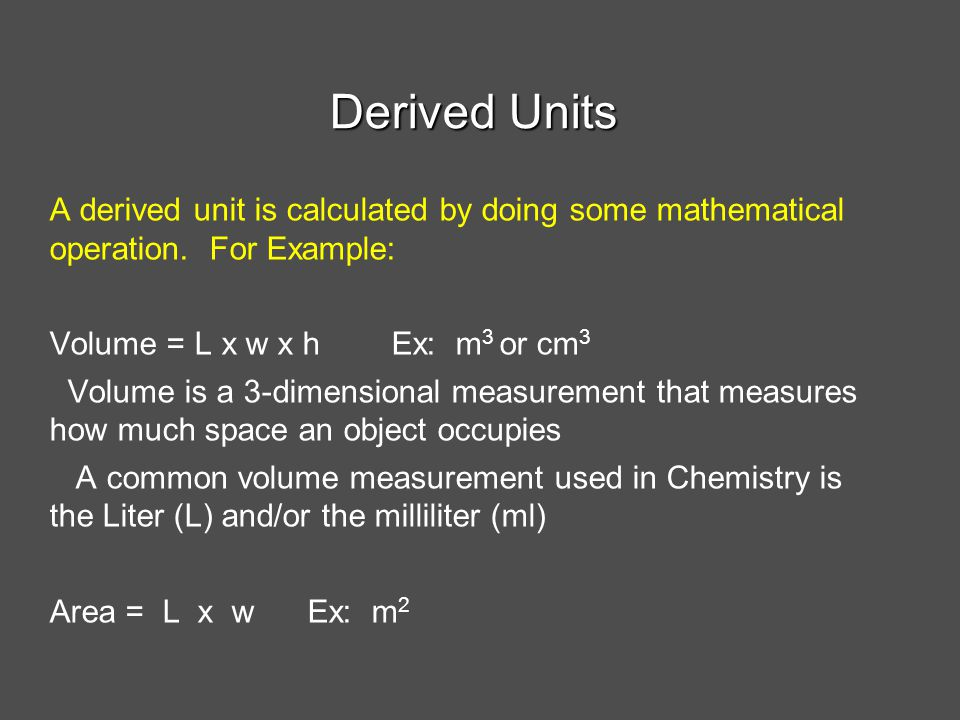 Derived Units A derived unit is calculated by doing some mathematical operation. For Example: Volume = L x w x h Ex: m3 or cm3.