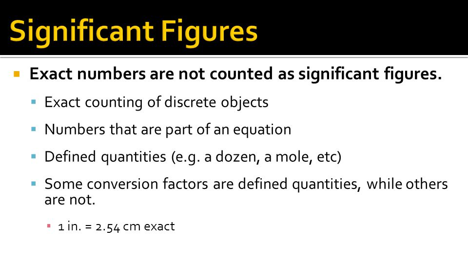 Significant Figures Exact numbers are not counted as significant figures. Exact counting of discrete objects.