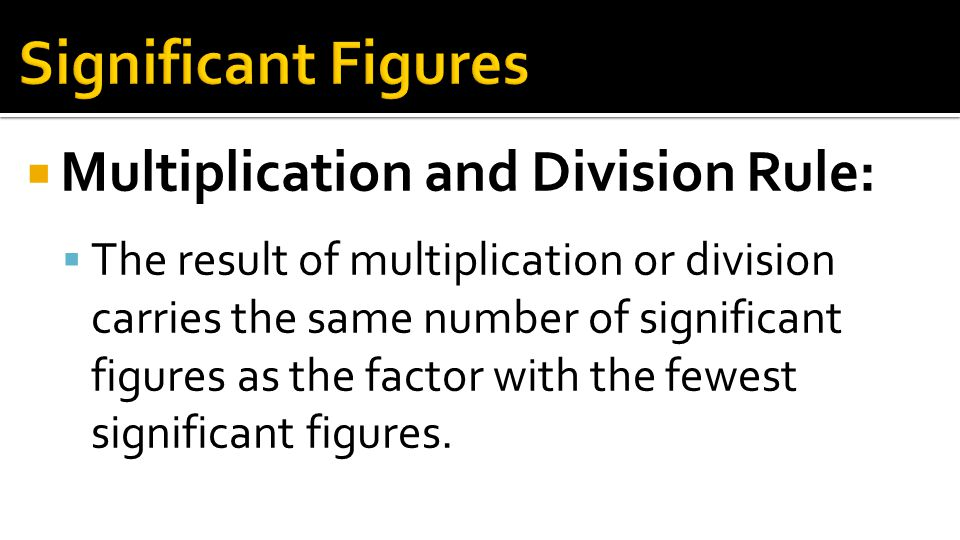 Significant Figures Multiplication and Division Rule: