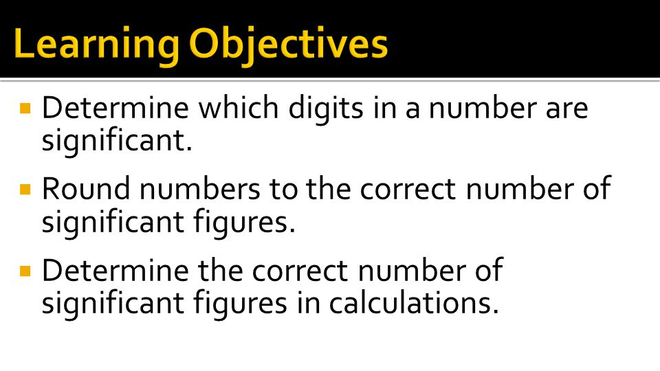 Learning Objectives Determine which digits in a number are significant. Round numbers to the correct number of significant figures.