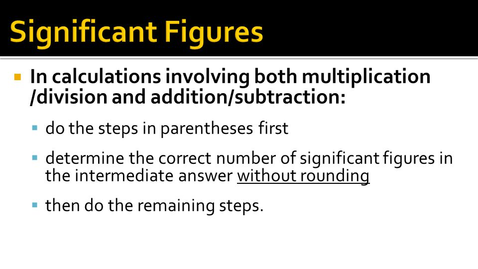 Significant Figures In calculations involving both multiplication /division and addition/subtraction: