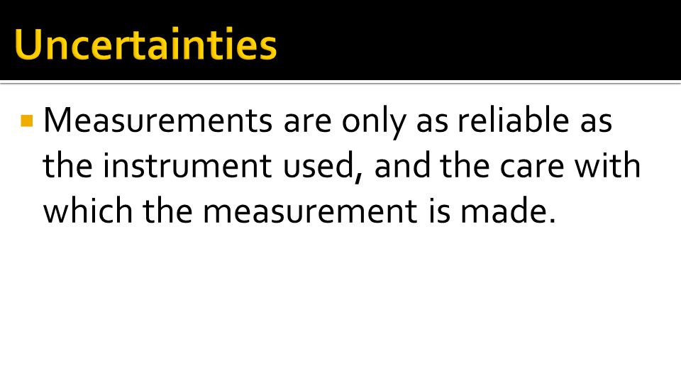 Uncertainties Measurements are only as reliable as the instrument used, and the care with which the measurement is made.