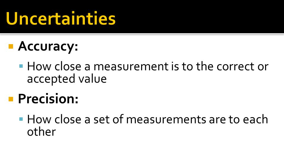 Uncertainties Accuracy: Precision:
