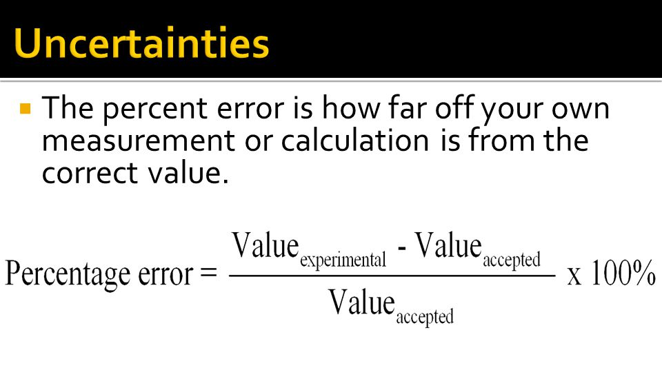 Uncertainties The percent error is how far off your own measurement or calculation is from the correct value.
