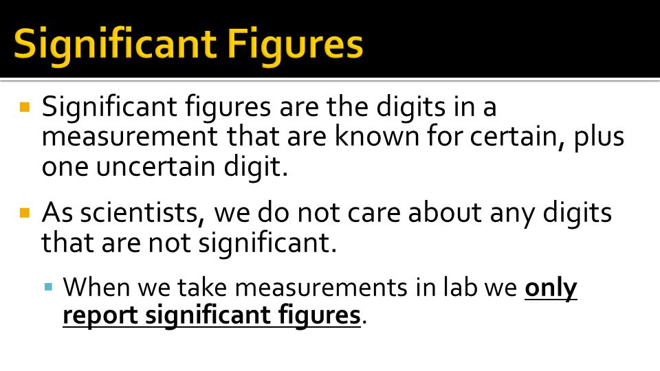 Significant Figures Significant figures are the digits in a measurement that are known for certain, plus one uncertain digit.
