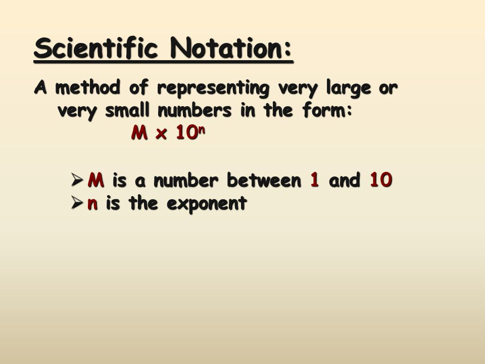 Scientific Notation: A method of representing very large or very small numbers in the form: M x 10n.