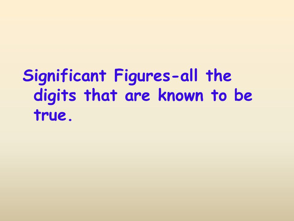 Significant Figures-all the digits that are known to be true.