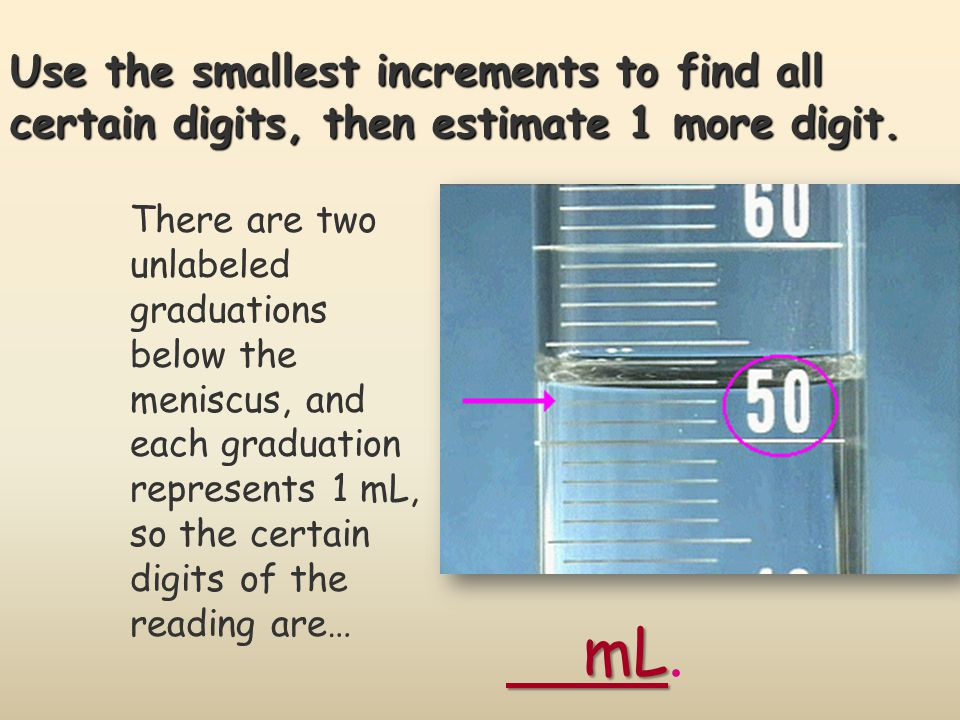 Use the smallest increments to find all certain digits, then estimate 1 more digit.
