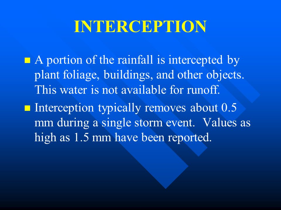 INTERCEPTION A portion of the rainfall is intercepted by plant foliage, buildings, and other objects. This water is not available for runoff.