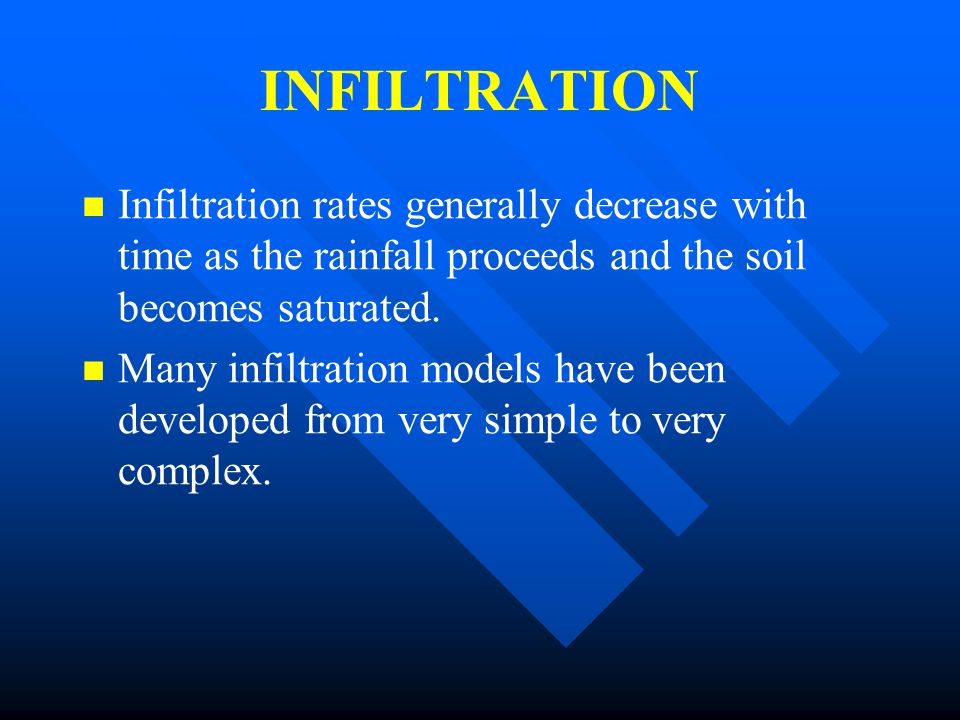 INFILTRATION Infiltration rates generally decrease with time as the rainfall proceeds and the soil becomes saturated.