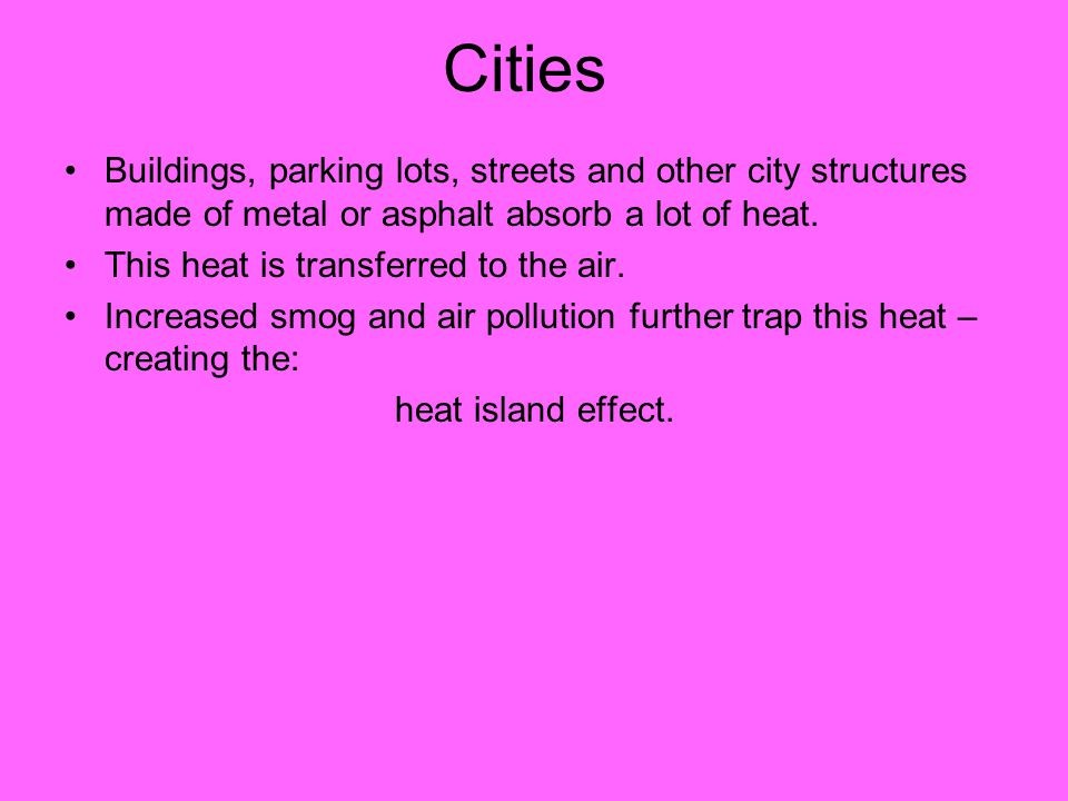 Cities Buildings, parking lots, streets and other city structures made of metal or asphalt absorb a lot of heat.