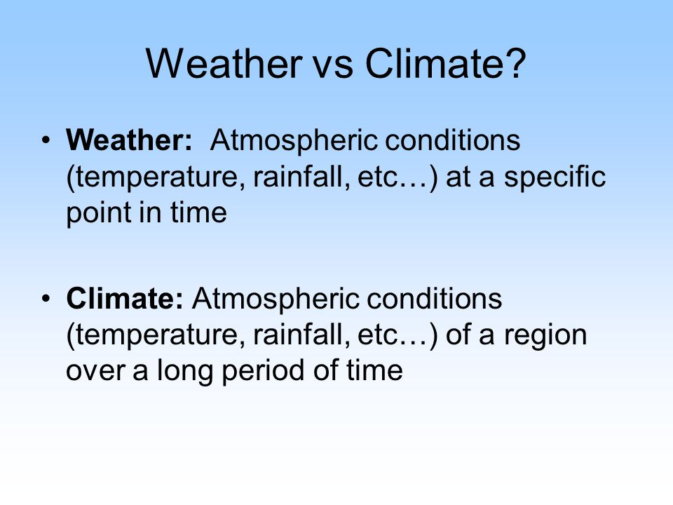 Weather vs Climate Weather: Atmospheric conditions (temperature, rainfall, etc…) at a specific point in time.