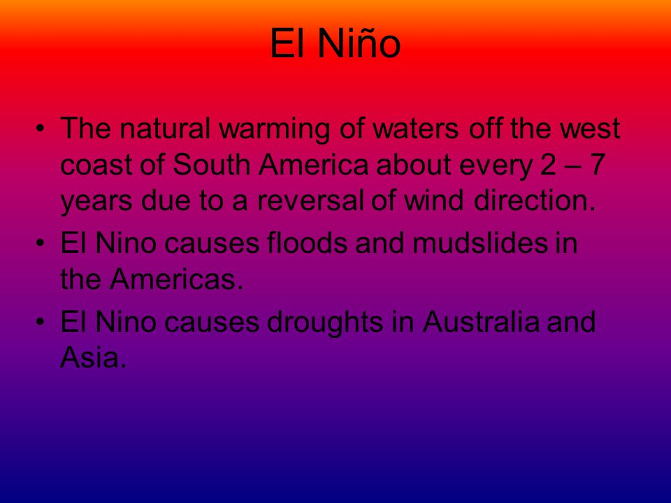 El Niño The natural warming of waters off the west coast of South America about every 2 – 7 years due to a reversal of wind direction.