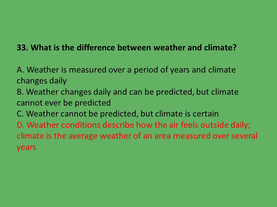 describe the difference between weather and climate What is the difference between climate and weather weather is very dynamic, and may change many times from day to day or from season to season changes in weather take place over a relatively short period of time, like hours or days.