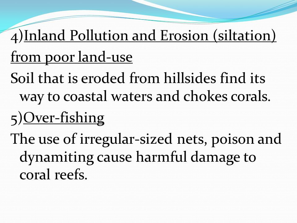 4)Inland Pollution and Erosion (siltation) from poor land-use Soil that is eroded from hillsides find its way to coastal waters and chokes corals.