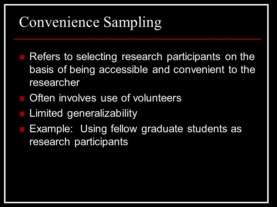 Convenience Sampling Refers to selecting research participants on the basis of being accessible and convenient to the researcher.