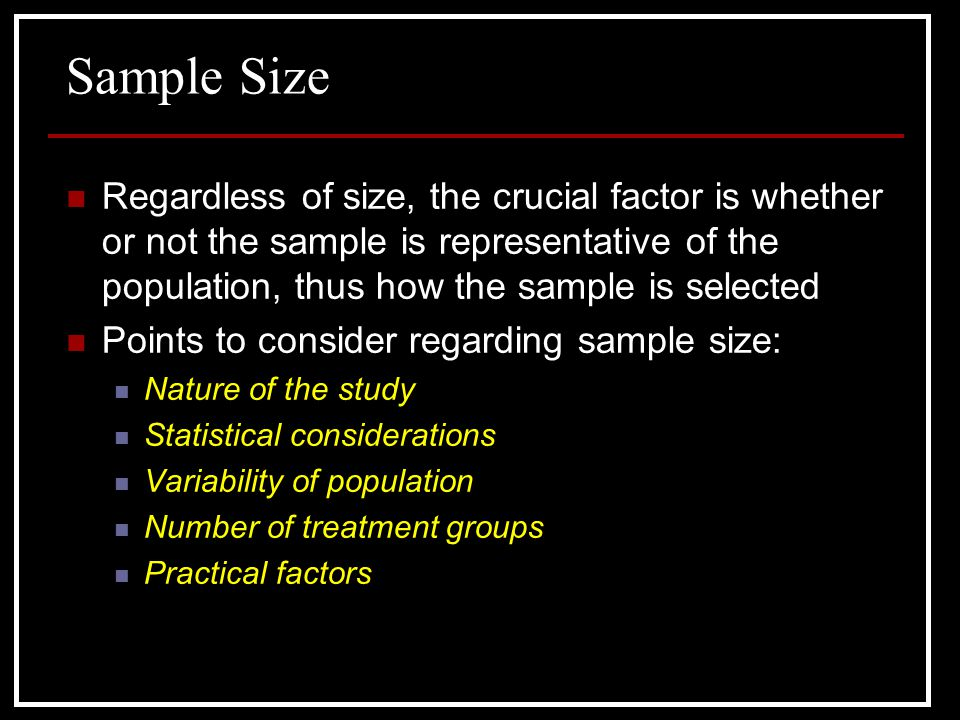 Sample Size Regardless of size, the crucial factor is whether or not the sample is representative of the population, thus how the sample is selected.