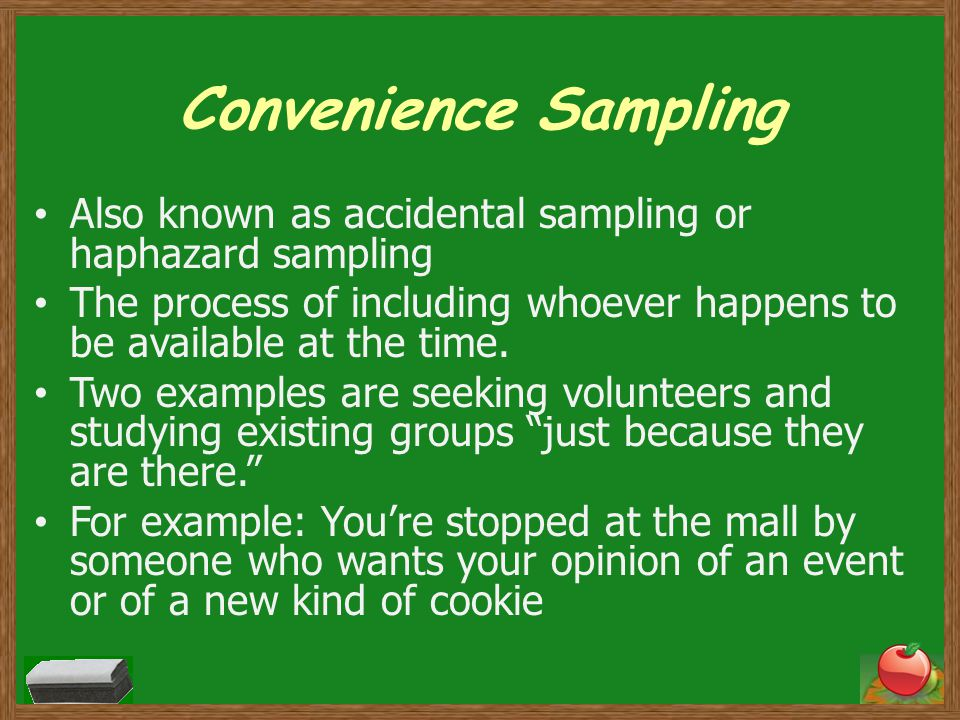 Convenience Sampling Also known as accidental sampling or haphazard sampling. The process of including whoever happens to be available at the time.