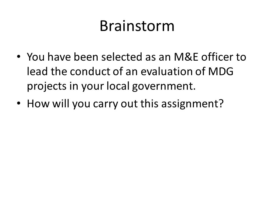Brainstorm You have been selected as an M&E officer to lead the conduct of an evaluation of MDG projects in your local government.