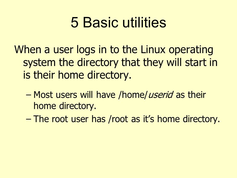 5 Basic utilities When a user logs in to the Linux operating system the directory that they will start in is their home directory.
