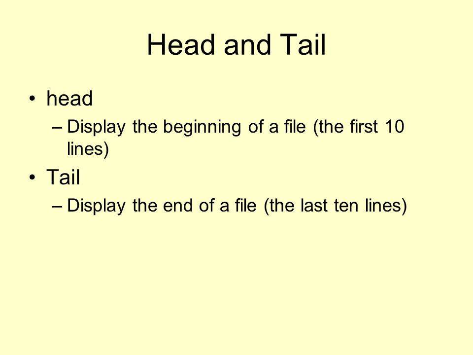 Head and Tail head. Display the beginning of a file (the first 10 lines) Tail.