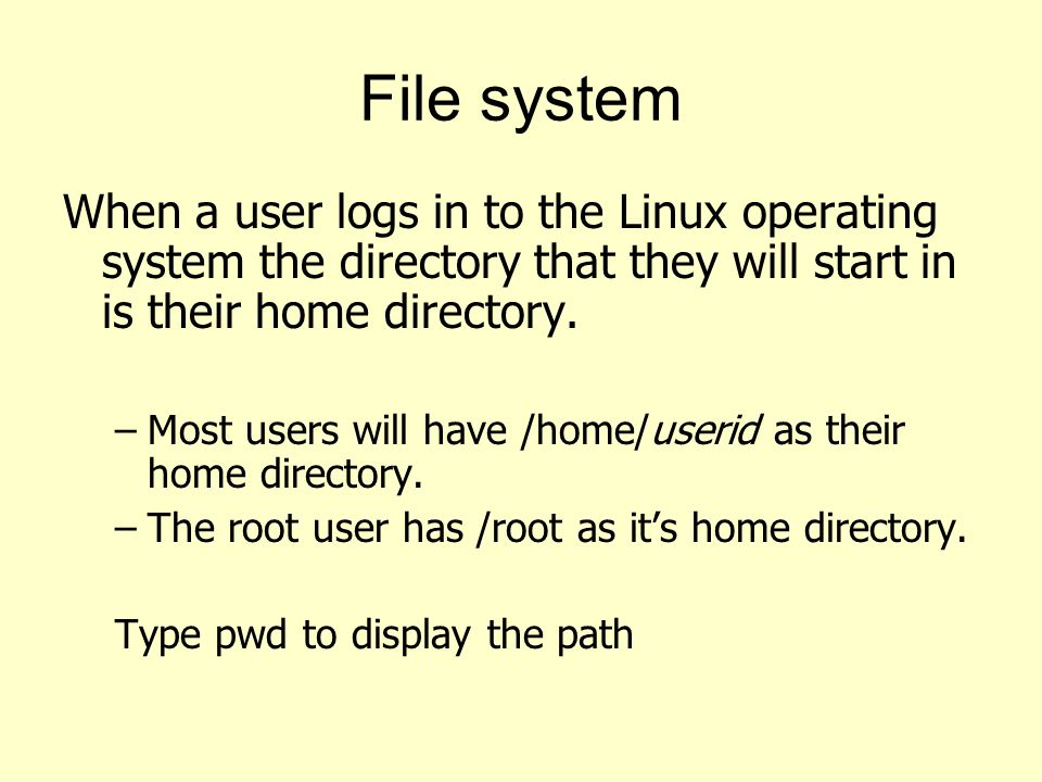 File system When a user logs in to the Linux operating system the directory that they will start in is their home directory.