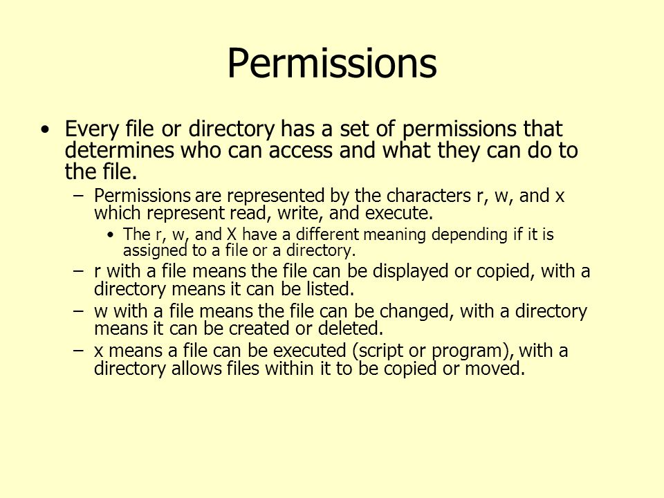 Permissions Every file or directory has a set of permissions that determines who can access and what they can do to the file.