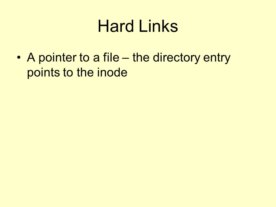 Hard Links A pointer to a file – the directory entry points to the inode