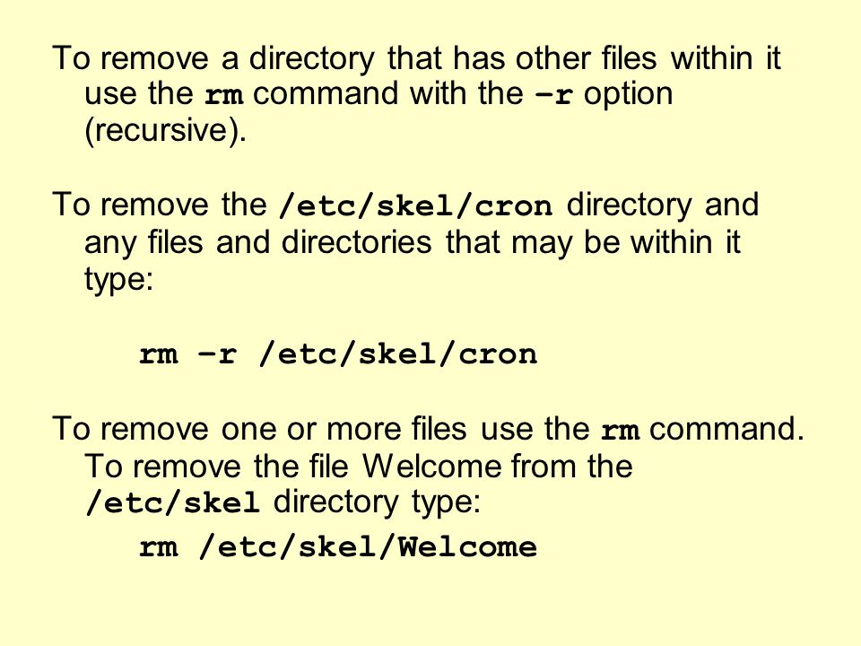 To remove a directory that has other files within it use the rm command with the –r option (recursive).