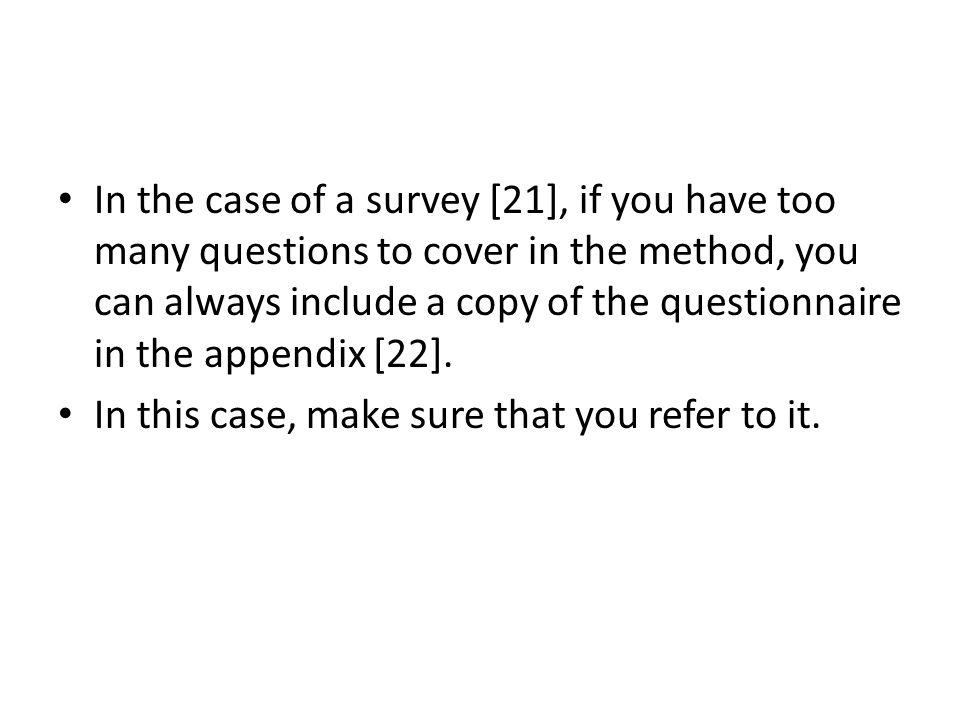 In the case of a survey [21], if you have too many questions to cover in the method, you can always include a copy of the questionnaire in the appendix [22].