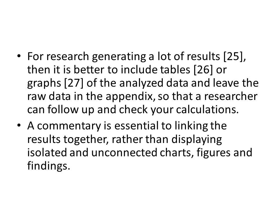 For research generating a lot of results [25], then it is better to include tables [26] or graphs [27] of the analyzed data and leave the raw data in the appendix, so that a researcher can follow up and check your calculations.