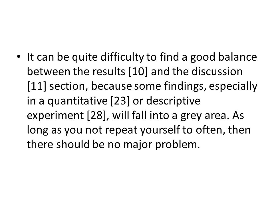 It can be quite difficulty to find a good balance between the results [10] and the discussion [11] section, because some findings, especially in a quantitative [23] or descriptive experiment [28], will fall into a grey area.