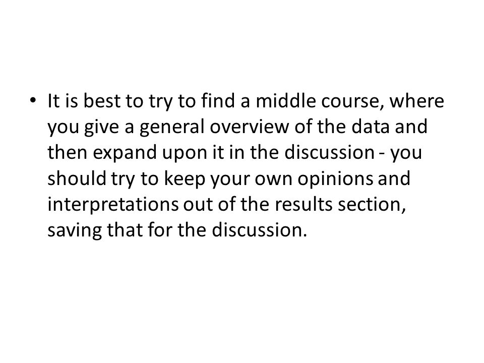 It is best to try to find a middle course, where you give a general overview of the data and then expand upon it in the discussion - you should try to keep your own opinions and interpretations out of the results section, saving that for the discussion.